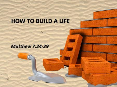 HOW TO BUILD A LIFE Matthew 7:24-29. 1 Corinthians 3:10-11 1 Corinthians 3:10-11 According to the grace of God which was given to me, like a wise master.