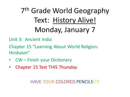 "7 th Grade World Geography Text: History Alive! Monday, January 7 Unit 3: Ancient India Chapter 15 ""Learning About World Religion: Hinduism"" CW – Finish."