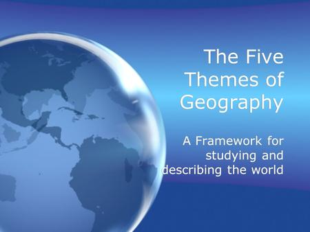 The Five Themes of Geography A Framework for studying and describing the world.