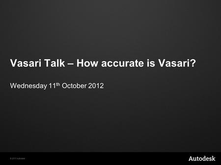 © 2011 Autodesk Vasari Talk – How accurate is Vasari? Wednesday 11 th October 2012.