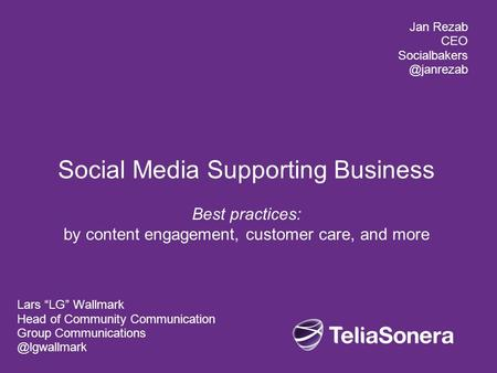 "Social Media Supporting Business Best practices: by content engagement, customer care, and more Lars ""LG"" Wallmark Head of Community Communication Group."
