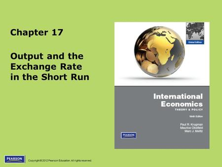 Copyright © 2012 Pearson Education. All rights reserved. Chapter 17 Output and the Exchange Rate in the Short Run.