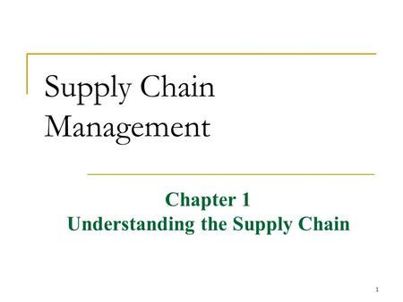 1 Supply Chain Management Chapter 1 Understanding the Supply Chain.