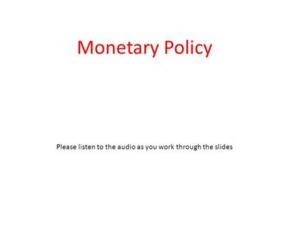 Monetary Policy Please listen to the audio as you work through the slides.