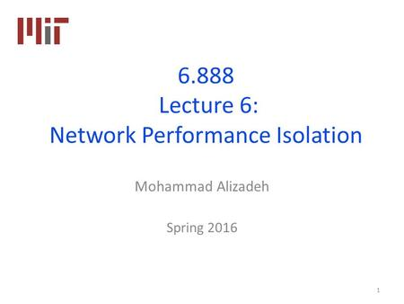 6.888 Lecture 6: Network Performance Isolation Mohammad Alizadeh Spring 2016 1.