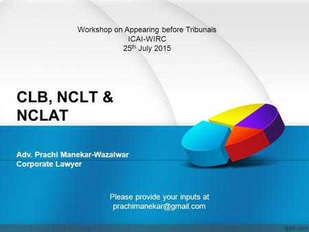 CLB, NCLT & NCLAT Adv. Prachi Manekar-Wazalwar Corporate Lawyer Workshop on Appearing before Tribunals ICAI-WIRC 25 th July 2015 Please provide your inputs.