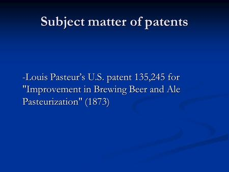 Subject matter of patents -Louis Pasteur's U.S. patent 135,245 for Improvement in Brewing Beer and Ale Pasteurization (1873)