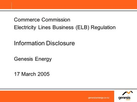 Genesisenergy.co.nz Commerce Commission Electricity Lines Business (ELB) Regulation Information Disclosure Genesis Energy 17 March 2005.