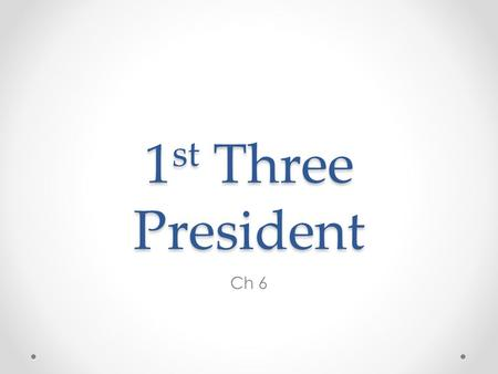 "1 st Three President Ch 6. George Washington 1 st POTUS No Political Party – 1789-1797 ""First in War, First in Peace, and First in the Hearts of His Countrymen"""