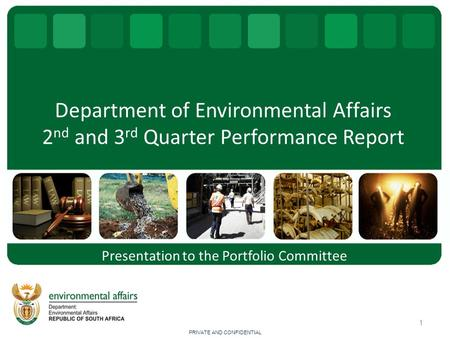 Department of Environmental Affairs 2 nd and 3 rd Quarter Performance Report 1 <strong>Presentation</strong> to the Portfolio Committee PRIVATE AND CONFIDENTIAL.