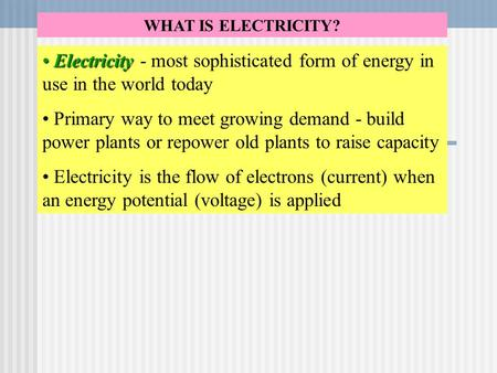 WHAT IS ELECTRICITY? Electricity Electricity - most sophisticated form of energy in use in the world today Primary way to meet growing demand - build power.