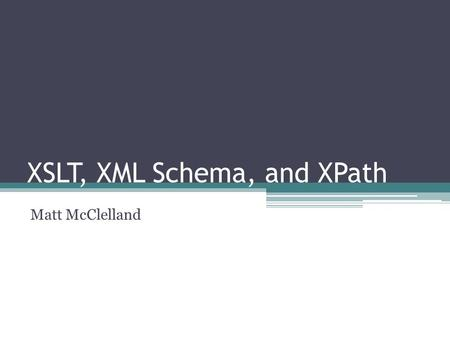 XSLT, XML Schema, and XPath Matt McClelland. Introduction XML Schema ▫Defines the content and structure of XML data. XSLT ▫Used to transform XML documents.
