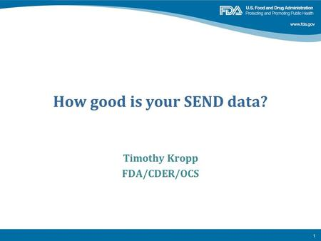 How good is your SEND data? Timothy Kropp FDA/CDER/OCS 1.