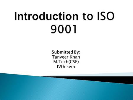 Submitted By: Tanveer Khan M.Tech(CSE) IVth sem.  The ISO 9000 standards are a collection of formal International Standards, Technical Specifications,