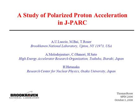 Thomas Roser SPIN 2006 October 3, 2006 A Study of Polarized Proton Acceleration in J-PARC A.U.Luccio, M.Bai, T.Roser Brookhaven National Laboratory, Upton,