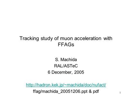1 Tracking study of muon acceleration with FFAGs S. Machida RAL/ASTeC 6 December, 2005  ffag/machida_20051206.ppt.