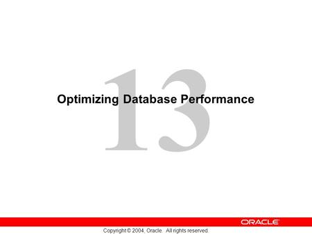 13 Copyright © 2004, Oracle. All rights reserved. Optimizing Database Performance.