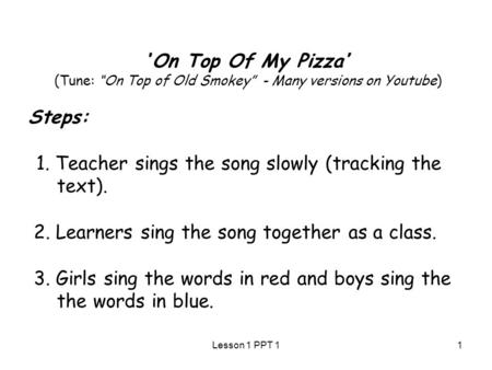 "''On Top Of My Pizza'' (Tune: ""On Top of Old Smokey"" - Many versions on Youtube) Steps: 1. Teacher sings the song slowly (tracking the text). 2. Learners."
