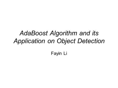 AdaBoost Algorithm and its Application on Object Detection Fayin Li.