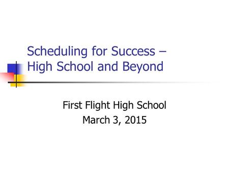 Scheduling for Success – High School and Beyond First Flight High School March 3, 2015.