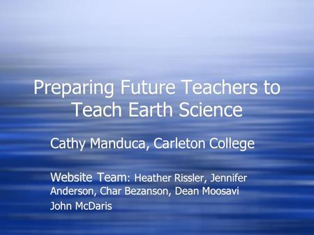 Preparing Future <strong>Teachers</strong> to Teach Earth Science Cathy Manduca, Carleton College Website Team : Heather Rissler, Jennifer Anderson, Char Bezanson, Dean.