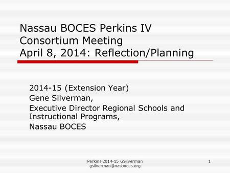 Perkins 2014-15 GSilverman 1 Nassau BOCES Perkins IV Consortium Meeting April 8, 2014: Reflection/Planning 2014-15 (Extension Year)