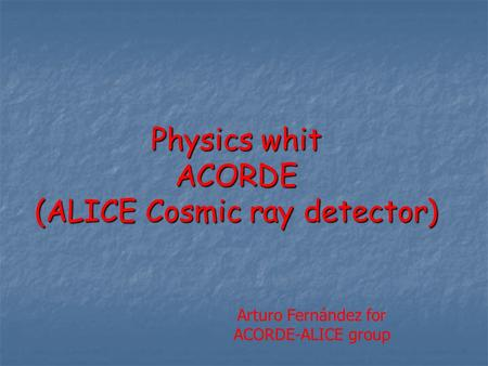 Physics whit ACORDE (ALICE Cosmic ray detector) Arturo Fernández for ACORDE-ALICE group.