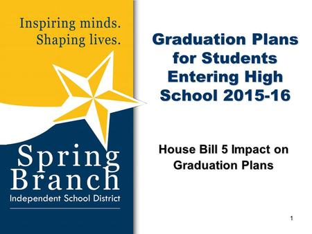 Graduation Plans for Students Entering High School 2015-16 House Bill 5 Impact on Graduation Plans 1.
