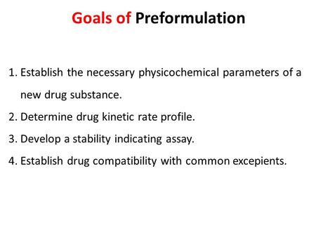 Goals of Preformulation 1.Establish the necessary physicochemical parameters of a new drug substance. 2.Determine drug kinetic rate profile. 3.Develop.