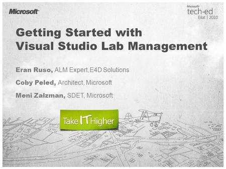 Getting Started with Visual Studio Lab Management Eran Ruso, ALM Expert,E4D Solutions Coby Peled, Architect, Microsoft Meni Zalzman, SDET, Microsoft.