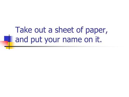 Take out a sheet of paper, and put your name on it.