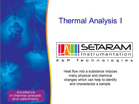 Thermal Analysis I Heat flow into a substance induces many physical and chemical changes which can help to identify and characterize a sample.