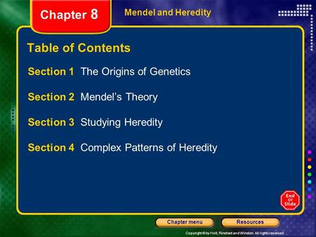 Copyright © by Holt, Rinehart and Winston. All rights reserved. ResourcesChapter menu Mendel and Heredity Chapter 8 Table of Contents Section 1 The Origins.
