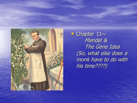 Chapter 11~ Mendel & The Gene Idea (So, what else does a monk have to do with his time????) Chapter 11~ Mendel & The Gene Idea (So, what else does a monk.