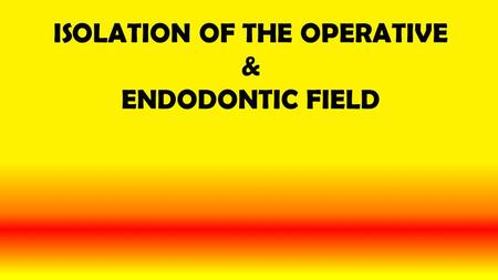ISOLATION OF THE OPERATIVE & ENDODONTIC FIELD