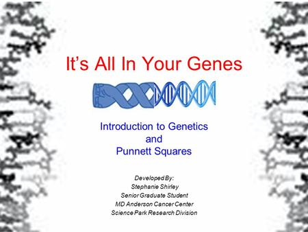 It's All In Your Genes Introduction to Genetics and Punnett Squares Developed By: Stephanie Shirley Senior Graduate Student MD Anderson Cancer Center Science.