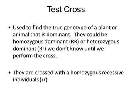 Test Cross Used to find the true genotype of a plant or animal that is dominant. They could be homozygous dominant (RR) or heterozygous dominant (Rr) we.