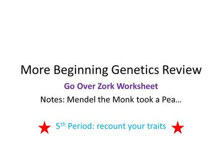 More Beginning Genetics Review Go Over Zork Worksheet Notes: Mendel the Monk took a Pea… 5 th Period: recount your traits.