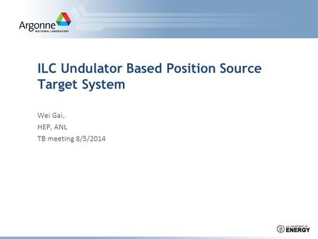 ILC Undulator Based Position Source Target System Wei Gai, HEP, ANL TB meeting 8/5/2014.