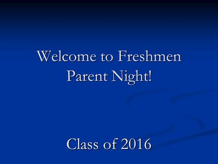 Welcome to Freshmen Parent Night! Class of 2016. We're glad you're here!