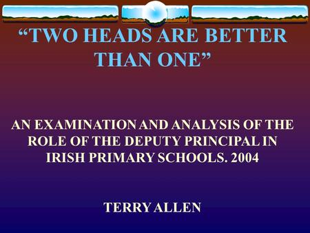 """TWO HEADS ARE BETTER THAN ONE"" AN EXAMINATION AND ANALYSIS OF THE ROLE OF THE DEPUTY PRINCIPAL IN IRISH PRIMARY SCHOOLS. 2004 TERRY ALLEN."