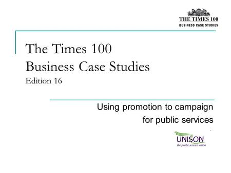 The Times 100 Business Case Studies Edition 16 Using promotion to campaign for public services.