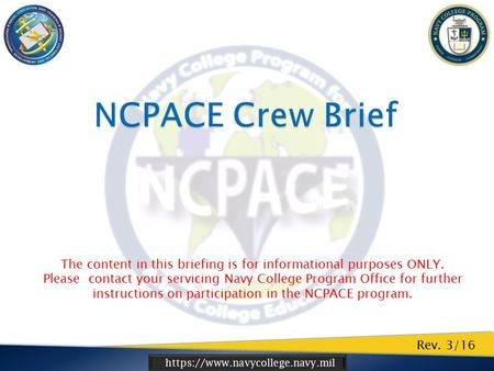 Https://www.navycollege.navy.mil Rev. 3/16 The content in this briefing is for informational purposes ONLY. Please contact your servicing Navy College.
