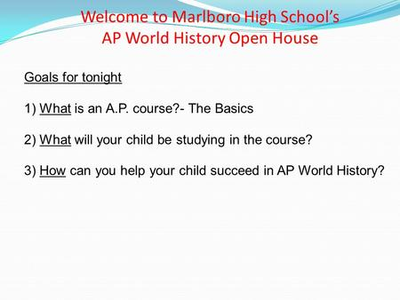 Welcome to Marlboro High School's AP World History Open House Goals for tonight 1) What is an A.P. course?- The Basics 2) What will your child be studying.