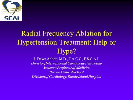 Radial Frequency Ablation for Hypertension Treatment: Help or Hype? J. Dawn Abbott, M.D., F.A.C.C., F.S.C.A.I. Director, Interventional Cardiology Fellowship.
