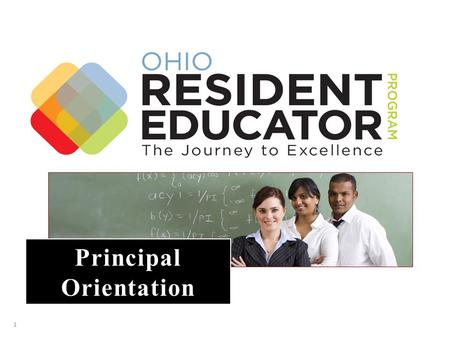 1 Principal Orientation. 1.The Ohio Resident Educator Program 2.Orientation Purpose 3.Collaborative Cultures 4.What is Residency? 5.Teaching and Learning.