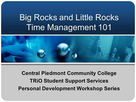 Big Rocks and Little Rocks Time Management 101 Central Piedmont Community College TRiO Student Support Services Personal Development Workshop Series.