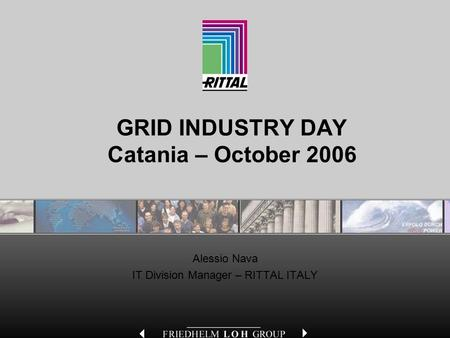 GRID INDUSTRY DAY Catania – October 2006 Alessio Nava IT Division Manager – RITTAL ITALY.