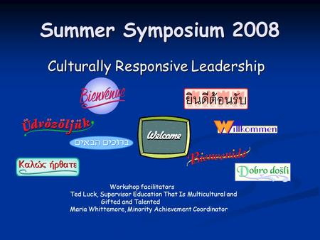 Summer Symposium 2008 Culturally Responsive Leadership Culturally Responsive Leadership Workshop facilitators Ted Luck, Supervisor Education That Is Multicultural.