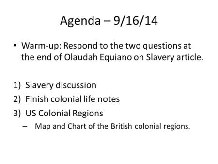Agenda – 9/16/14 Warm-up: Respond to the two questions at the end of Olaudah Equiano on Slavery article. 1)Slavery discussion 2)Finish colonial life notes.